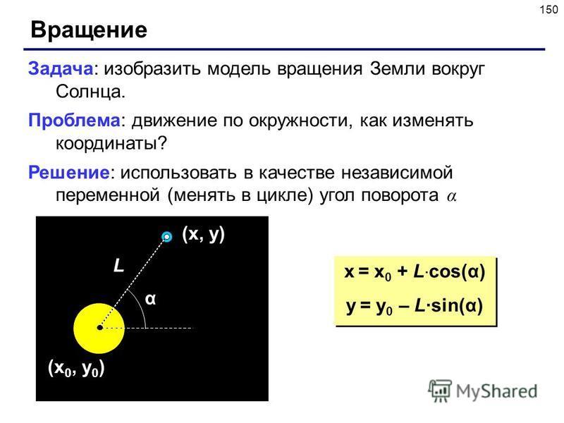 150 Вращение Задача: изобразить модель вращения Земли вокруг Солнца. Проблема: движение по окружности, как изменять координаты? Решение: использовать в качестве независимой переменной (менять в цикле) угол поворота α (x 0, y 0 ) α L (x, y) x = x 0 +