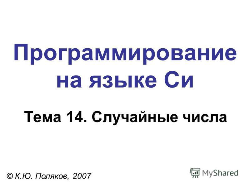 Программирование на языке Си Тема 14. Случайные числа © К.Ю. Поляков, 2007