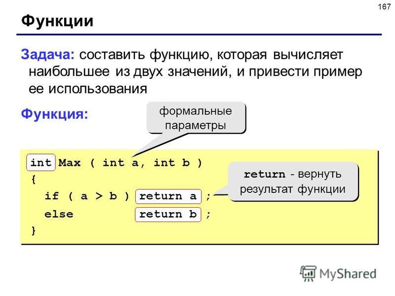 167 Функции Задача: составить функцию, которая вычисляет наибольшее из двух значений, и привести пример ее использования Функция: формальные параметры int Max ( int a, int b ) { if ( a > b ) return a ; else return b ; } return - вернуть результат фун