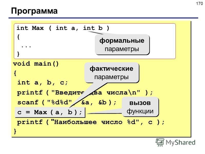 170 Программа void main() { int a, b, с; printf ( Введите два числа\n ); scanf ( %d%d, &a, &b ); c = Max ( a, b ); printf (  Наибольшее число %d, c ); } int Max ( int a, int b ) {... } фактические параметры вызов функции формальные параметры