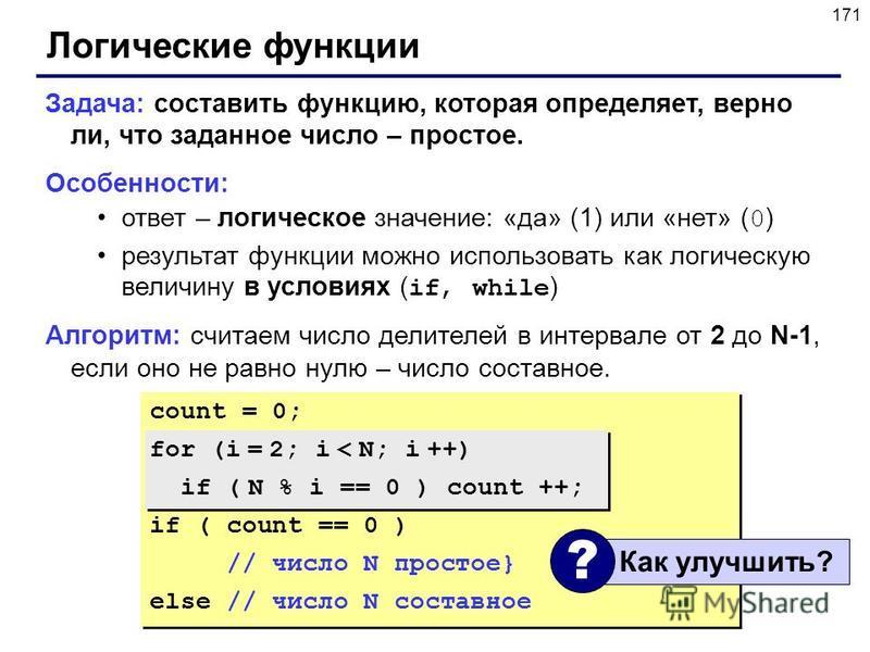 171 Логические функции Задача: составить функцию, которая определяет, верно ли, что заданное число – простое. Особенности: ответ – логическое значение: «да» (1) или «нет» ( 0 ) результат функции можно использовать как логическую величину в условиях (