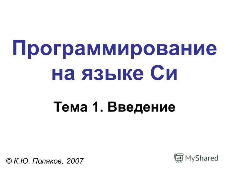 Программирование на языке Си Тема 1. Введение © К.Ю. Поляков, 2007
