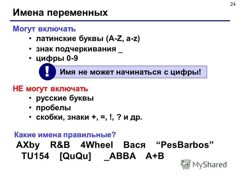 24 Имена переменных Могут включать латинские буквы (A-Z, a-z) знак подчеркивания _ цифры 0-9 НЕ могут включать русские буквы пробелы скобки, знаки +, =, !, ? и др. Имя не может начинаться с цифры! ! Какие имена правильные? AXby R&B 4Wheel Вася PesBar
