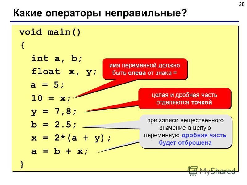 28 void main() { int a, b; float x, y; a = 5; 10 = x; y = 7,8; b = 2.5; x = 2*(a + y); a = b + x; } void main() { int a, b; float x, y; a = 5; 10 = x; y = 7,8; b = 2.5; x = 2*(a + y); a = b + x; } Какие операторы неправильные? имя переменной должно б