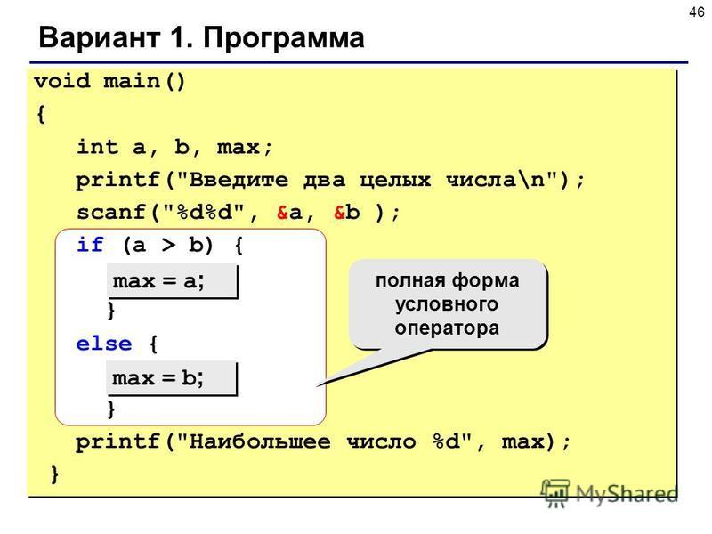 46 Вариант 1. Программа void main() { int a, b, max; printf(Введите два целых числа\n); scanf(%d%d, &a, &b ); if (a > b) { } else { } printf(Наибольшее число %d, max); } max = a ; max = b ; полная форма условного оператора