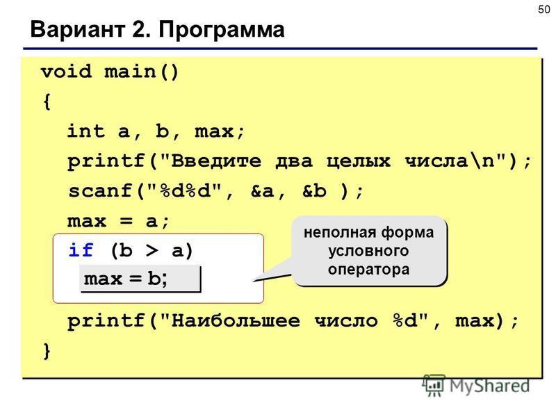 50 Вариант 2. Программа void main() { int a, b, max; printf(Введите два целых числа\n); scanf(%d%d, &a, &b ); max = a; if (b > a) printf(Наибольшее число %d, max); } max = b ; неполная форма условного оператора