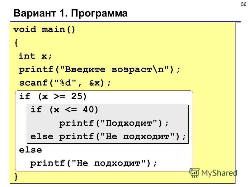 56 Вариант 1. Программа void main() { int x; printf(Введите возраст\n); scanf(%d, &x); if (x >= 25) if (x <= 40) printf(Подходит); else printf(Не подходит); else printf(Не подходит); }