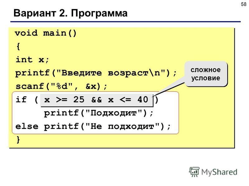 58 Вариант 2. Программа void main() { int x; printf(Введите возраст\n); scanf(%d, &x); if ( x >= 25 && x <= 40 ) printf(Подходит); else printf(Не подходит); } сложное условие