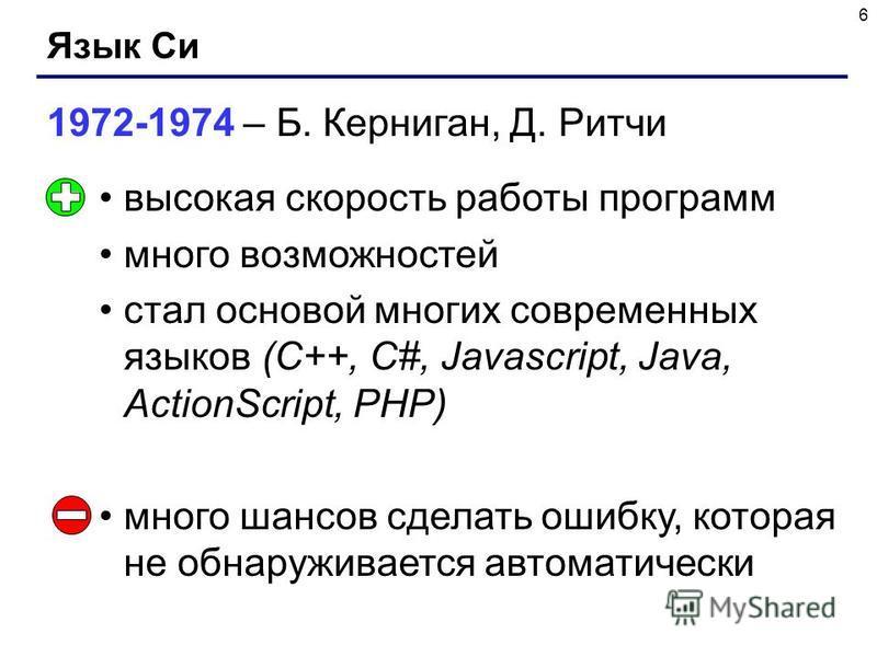 6 Язык Си 1972-1974 – Б. Керниган, Д. Ритчи высокая скорость работы программ много возможностей стал основой многих современных языков (С++, С#, Javascript, Java, ActionScript, PHP) много шансов сделать ошибку, которая не обнаруживается автоматически