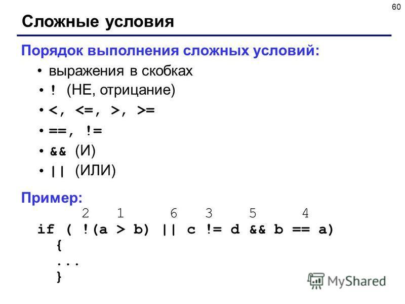 60 Сложные условия Порядок выполнения сложных условий: выражения в скобках ! (НЕ, отрицание), >= ==, != && (И) || (ИЛИ) Пример: 2 1 6 3 5 4 if ( !(a > b) || c != d && b == a) {... }