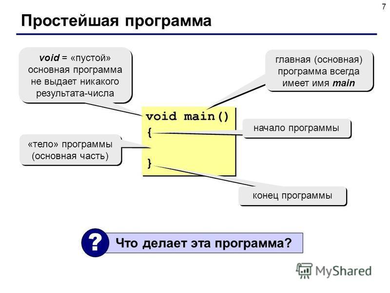 7 Простейшая программа void main() { } void main() { } главная (основная) программа всегда имеет имя main void = «пустой» основная программа не выдает никакого результата-числа void = «пустой» основная программа не выдает никакого результата-числа на