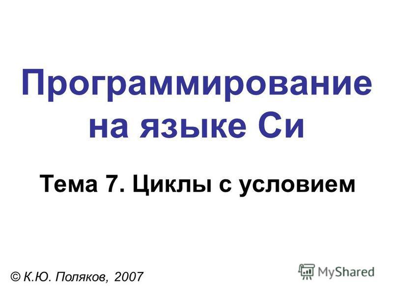 Программирование на языке Си Тема 7. Циклы с условием © К.Ю. Поляков, 2007