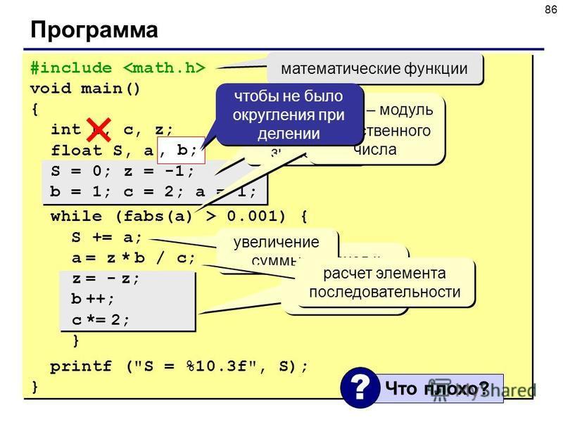 86 Программа #include void main() { int b, c, z; float S, a; S = 0; z = -1; b = 1; c = 2; a = 1; while (fabs(a) > 0.001) { S += a; a = z * b / c; z = - z; b ++; c *= 2; } printf (