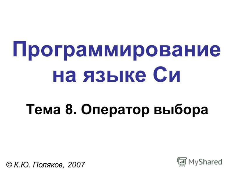 Программирование на языке Си Тема 8. Оператор выбора © К.Ю. Поляков, 2007