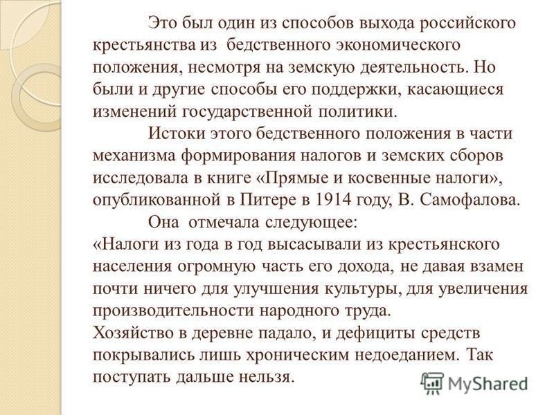 Это был один из способов выхода российского крестьянства из бедственного экономического положения, несмотря на земскую деятельность. Но были и другие способы его поддержки, касающиеся изменений государственной политики. Истоки этого бедственного поло