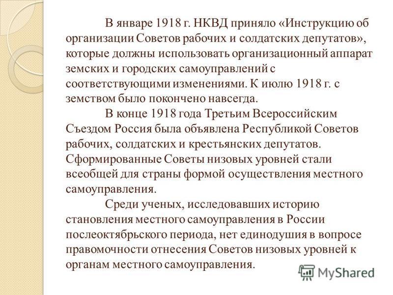 В январе 1918 г. НКВД приняло «Инструкцию об организации Советов рабочих и солдатских депутатов», которые должны использовать организационный аппарат земских и городских самоуправлений с соответствующими изменениями. К июлю 1918 г. с земством было по