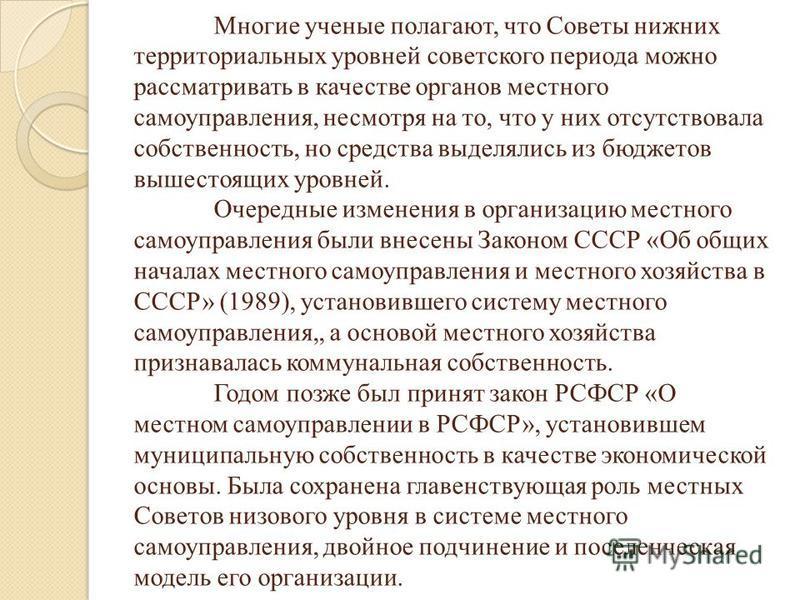 Многие ученые полагают, что Советы нижних территориальных уровней советского периода можно рассматривать в качестве органов местного самоуправления, несмотря на то, что у них отсутствовала собственность, но средства выделялись из бюджетов вышестоящих
