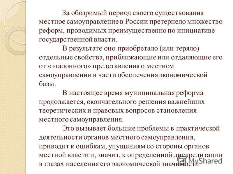 За обозримый период своего существования местное самоуправление в России претерпело множество реформ, проводимых преимущественно по инициативе государственной власти. В результате оно приобретало (или теряло) отдельные свойства, приближающие или отда
