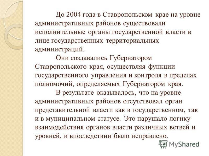 До 2004 года в Ставропольском крае на уровне административных районов существовали исполнительные органы государственной власти в лице государственных территориальных администраций. Они создавались Губернатором Ставропольского края, осуществляя функц