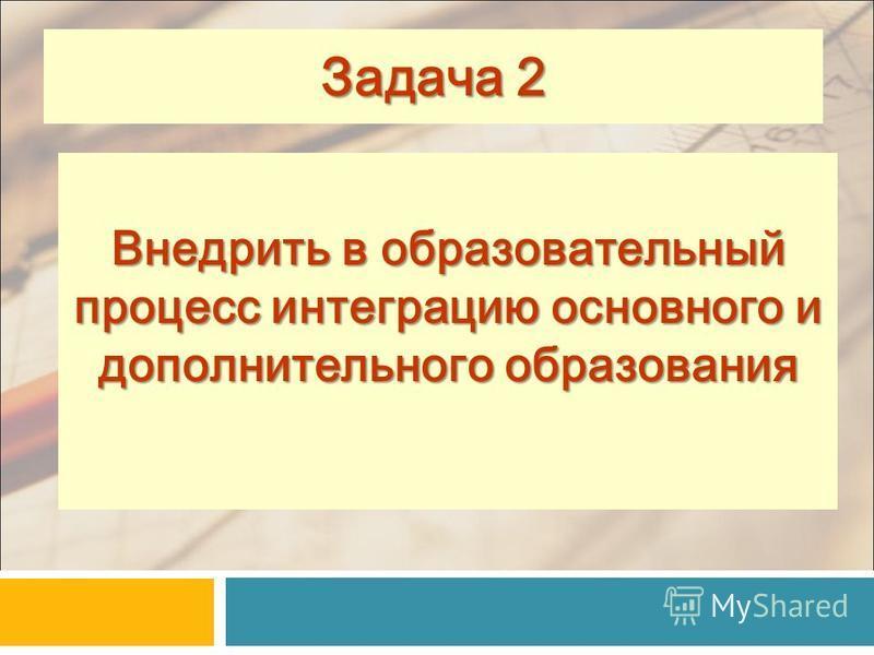 Внедрить в образовательный процесс интеграцию основного и дополнительного образования 11 Задача 2