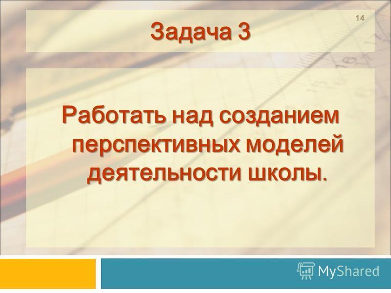 14 Задача 3 Работать над созданием перспективных моделей деятельности школы.