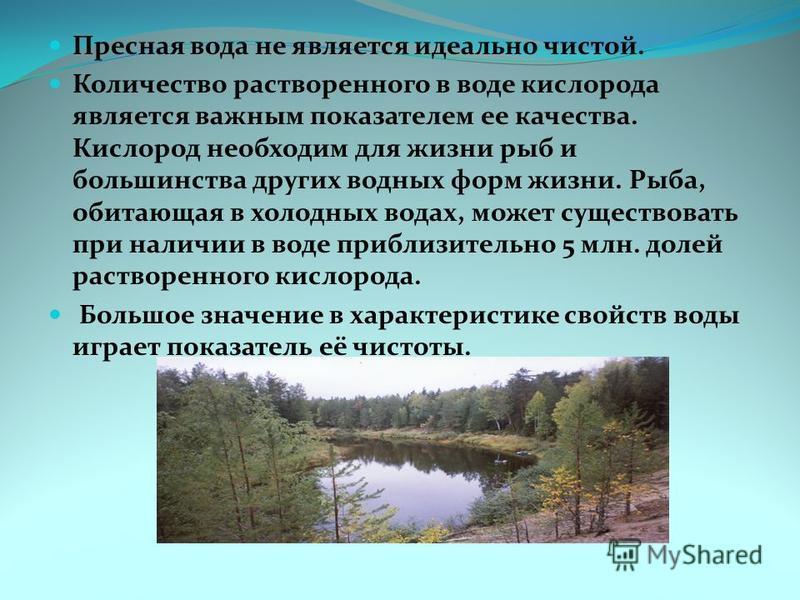 Пресная вода не является идеально чистой. Количество растворенного в воде кислорода является важным показателем ее качества. Кислород необходим для жизни рыб и большинства других водных форм жизни. Рыба, обитающая в холодных водах, может существовать