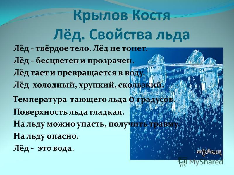Крылов Костя Лёд. Свойства льда Лёд - твёрдое тело. Лёд не тонет. Лёд - бесцветен и прозрачен. Лёд тает и превращается в воду. Лёд холодный, хрупкий, скользкий. Температура тающего льда 0 градусов. Поверхность льда гладкая. На льду можно упасть, полу