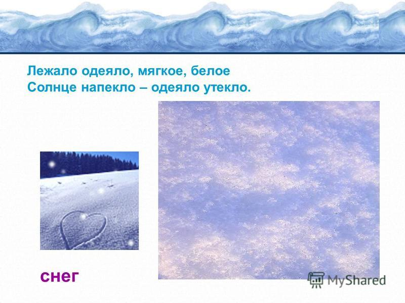Лежало одеяло, мягкое, белое Солнце напекло – одеяло утекло. снег