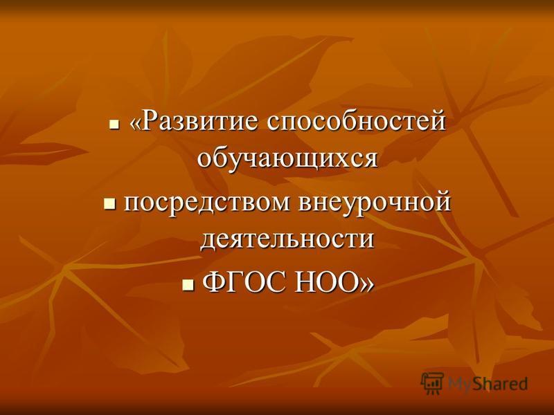 « Развитие способностей обучающихся « Развитие способностей обучающихся посредством внеурочной деятельности посредством внеурочной деятельности ФГОС НОО» ФГОС НОО»