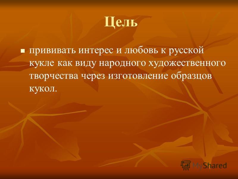 Цель прививать интерес и любовь к русской кукле как виду народного художественного творчества через изготовление образцов кукол.