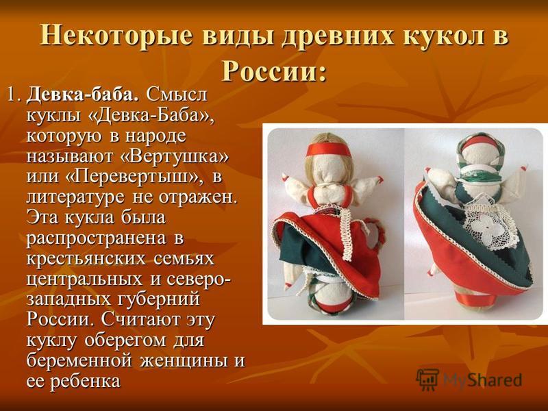 Некоторые виды древних кукол в России: 1. Девка-баба. Смысл куклы «Девка-Баба», которую в народе называют «Вертушка» или «Перевертыш», в литературе не отражен. Эта кукла была распространена в крестьянских семьях центральных и северо- западных губерни