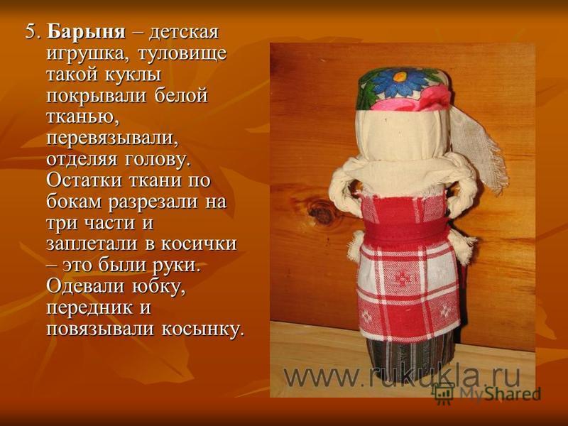 5. Барыня – детская игрушка, туловище такой куклы покрывали белой тканью, перевязывали, отделяя голову. Остатки ткани по бокам разрезали на три части и заплетали в косички – это были руки. Одевали юбку, передник и повязывали косынку.