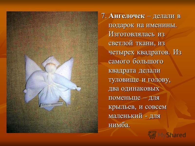 7. Ангелочек – делали в подарок на именины. Изготовлялась из светлой ткани, из четырех квадратов. Из самого большого квадрата делали туловище и голову, два одинаковых поменьше – для крыльев, и совсем маленький - для нимба.