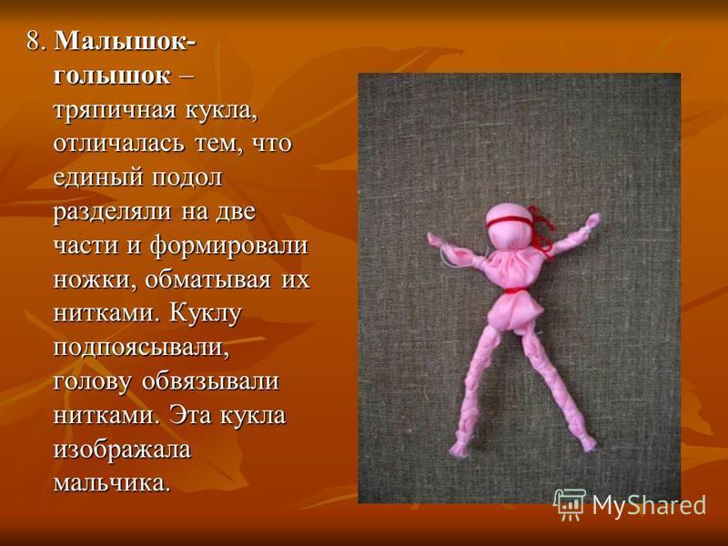 8. Малышок- голышок – тряпичная кукла, отличалась тем, что единый подол разделяли на две части и формировали ножки, обматывая их нитками. Куклу подпоясывали, голову обвязывали нитками. Эта кукла изображала мальчика.