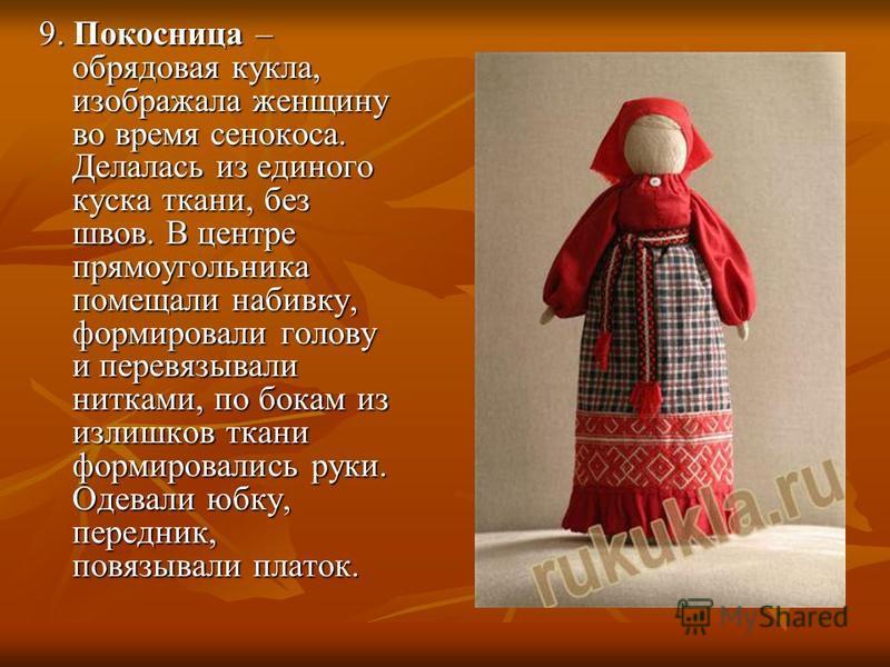 9. Покосница – обрядовая кукла, изображала женщину во время сенокоса. Делалась из единого куска ткани, без швов. В центре прямоугольника помещали набивку, формировали голову и перевязывали нитками, по бокам из излишков ткани формировались руки. Одева