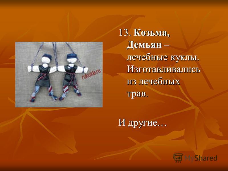 13. Козьма, Демьян – лечебные куклы. Изготавливались из лечебных трав. И другие…