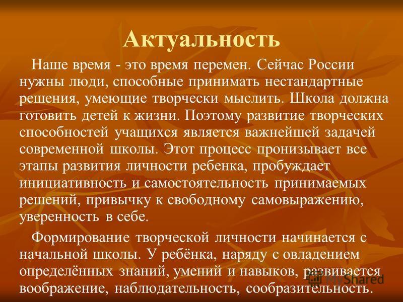Актуальность Наше время - это время перемен. Сейчас России нужны люди, способные принимать нестандартные решения, умеющие творчески мыслить. Школа должна готовить детей к жизни. Поэтому развитие творческих способностей учащихся является важнейшей зад