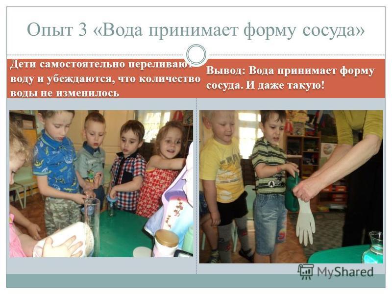 Дети самостоятельно переливают воду и убеждаются, что количество воды не изменилось Вывод: Вода принимает форму сосуда. И даже такую! Опыт 3 «Вода принимает форму сосуда»