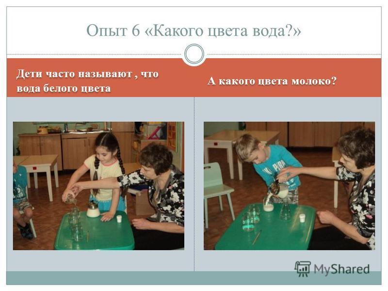 Дети часто называют, что вода белого цвета А какого цвета молоко? Опыт 6 «Какого цвета вода?»