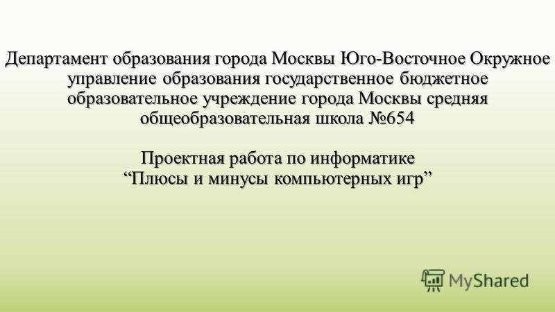 Департамент образования города Москвы Юго-Восточное Окружное управление образования государственное бюджетное образовательное учреждение города Москвы средняя общеобразовательная школа 654 Проектная работа по информатике Плюсы и минусы компьютерных и