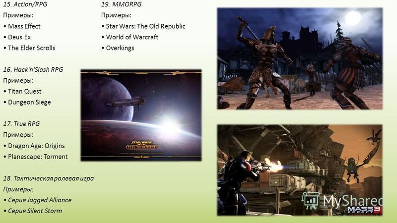 15. Action/RPG Примеры: Mass Effect Deus Ex The Elder Scrolls 16. Hack'n'Slash RPG Примеры: Titan Quest Dungeon Siege 17. True RPG Примеры: Dragon Age: Origins Planescape: Torment 18. Тактическая ролевая игра Примеры: Серия Jagged Alliance Серия Sile