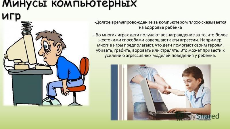 Минусы компьютерных игр -Долгое времяпровождение за компьютером плохо сказывается на здоровье ребёнка - Во многих играх дети получают вознаграждение за то, что более жестокими способами совершают акты агрессии. Например, многие игры предполагают, что
