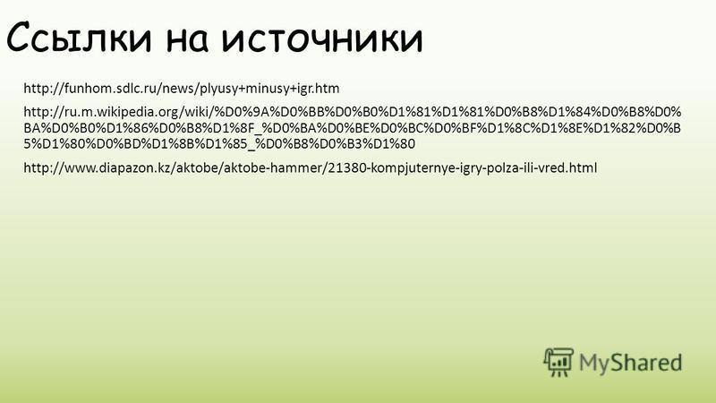Ссылки на источники http://funhom.sdlc.ru/news/plyusy+minusy+igr.htm http://ru.m.wikipedia.org/wiki/%D0%9A%D0%BB%D0%B0%D1%81%D1%81%D0%B8%D1%84%D0%B8%D0% BA%D0%B0%D1%86%D0%B8%D1%8F_%D0%BA%D0%BE%D0%BC%D0%BF%D1%8C%D1%8E%D1%82%D0%B 5%D1%80%D0%BD%D1%8B%D1