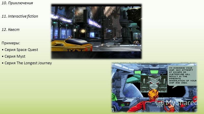 10. Приключения 11. Interactive fiction 12. Квест Примеры: Серия Space Quest Серия Myst Серия The Longest Journey