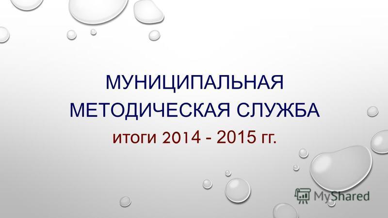 МУНИЦИПАЛЬНАЯ МЕТОДИЧЕСКАЯ СЛУЖБА итоги 201 4 - 2015 гг.