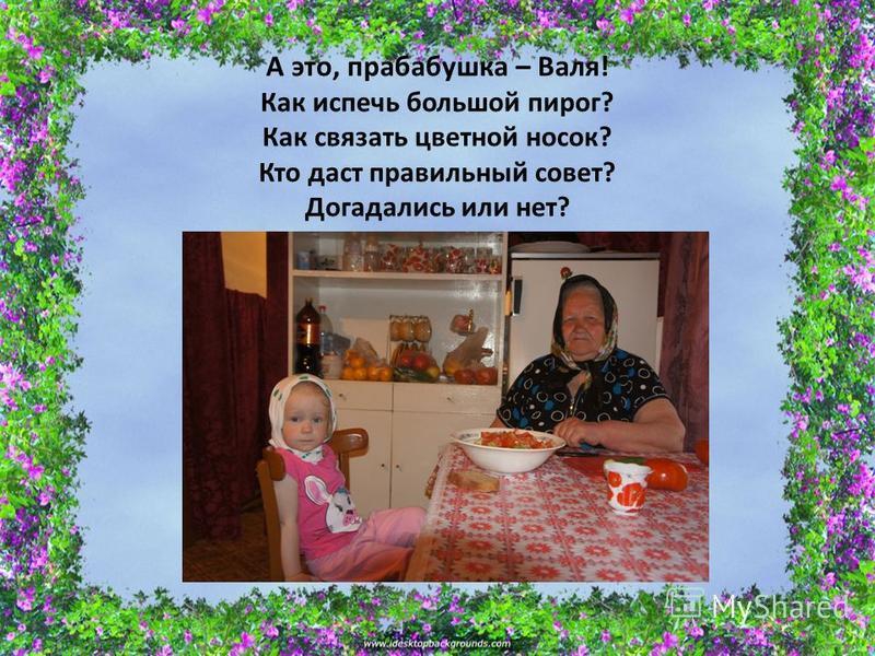 А это, прабабушка – Валя! Как испечь большой пирог? Как связать цветной носок? Кто даст правильный совет? Догадались или нет?