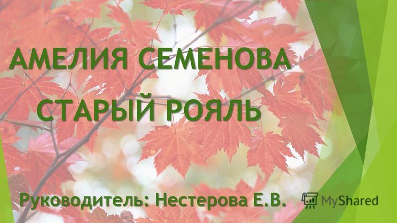 АМЕЛИЯ СЕМЕНОВА СТАРЫЙ РОЯЛЬ Руководитель: Нестерова Е.В.