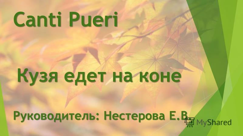 Canti Pueri Руководитель: Нестерова Е.В. Кузя едет на коне