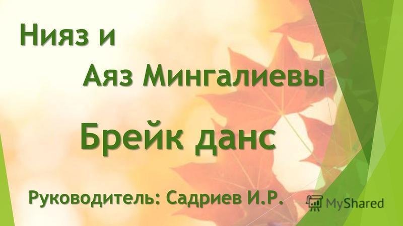 Брейк данс Нияз и Аяз Мингалиевы Аяз Мингалиевы Руководитель: Садриев И.Р.
