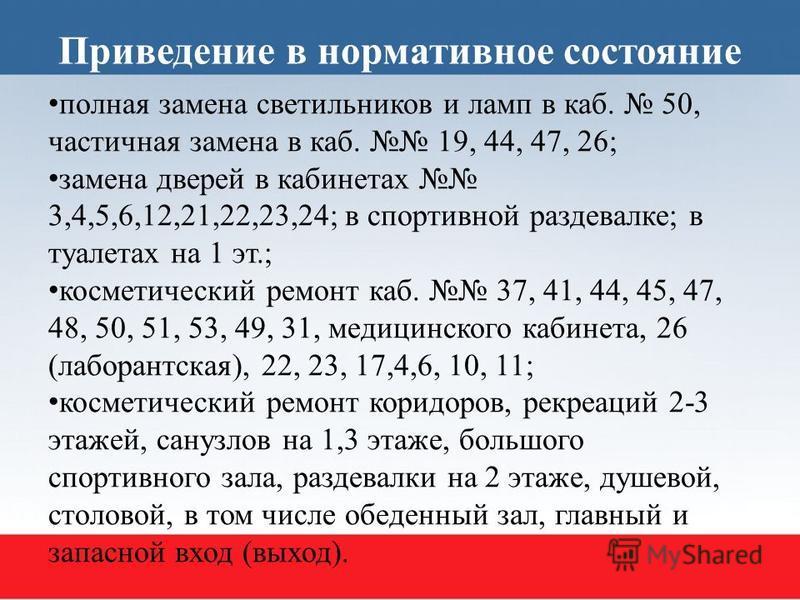 Приведение в нормативное состояние полная замена светильников и ламп в каб. 50, частичная замена в каб. 19, 44, 47, 26; замена дверей в кабинетах 3,4,5,6,12,21,22,23,24; в спортивной раздевалке; в туалетах на 1 эт.; косметический ремонт каб. 37, 41,